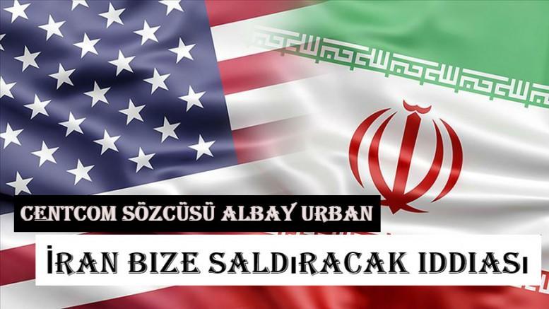 CENTCOM Sözcüsü Albay Urban İran bize saldıracak iddiası
