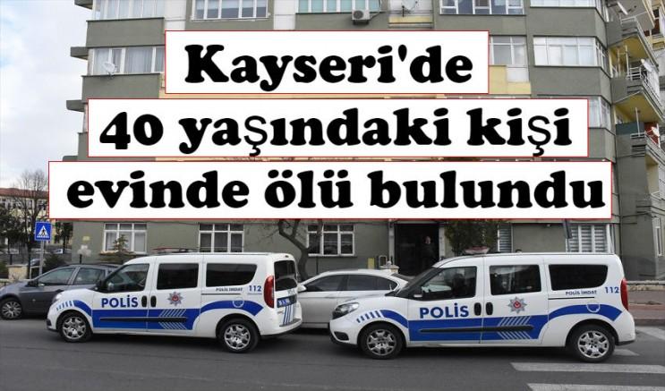 Kayseri'de 40 yaşındaki kişi evinde ölü bulundu