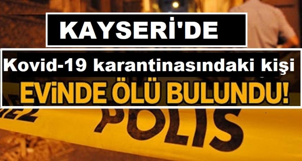 Kayseri'de Kovid-19 karantinasındaki 52 yaşındaki adam evinde ölü bulundu