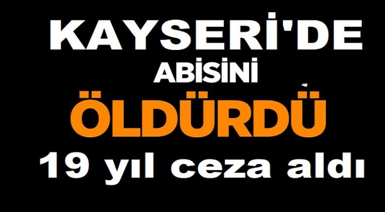 Kayseri'de ağabeyini öldürdüğü iddiasıyla yargılanan sanığa 19 yıl hapis cezası