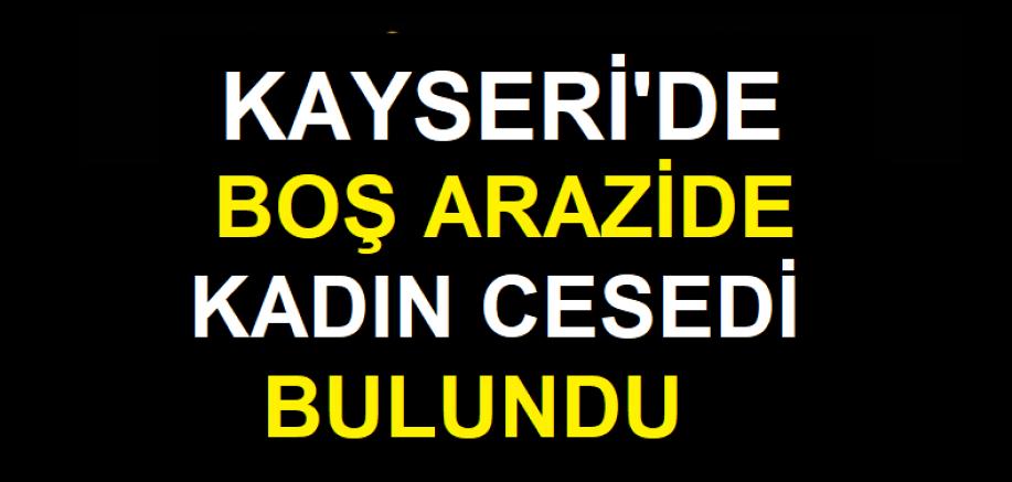 Kayseri'de boş arazide kadın cesedi bulundu