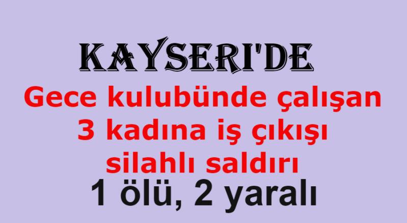 Kayseri'de gece kulübü çalışanı 3 kadına silahlı saldırı: 1 ölü, 2 yaralı