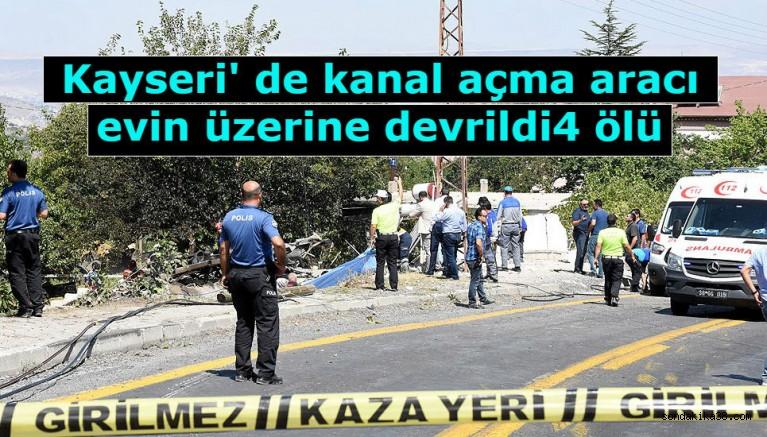 Kayseri' de kanal açma aracı evin üzerine devrildi: 4 ölü