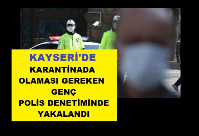 Kayseri'de karantinada olması gereken genç, polis denetiminde yakalandı