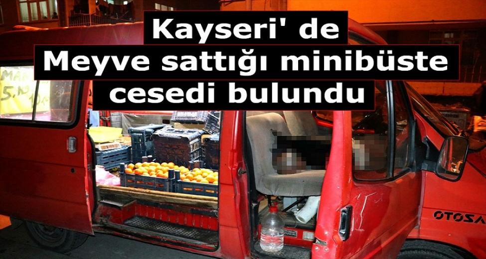 Kayseri' de Meyve sattığı minibüste cesedi bulundu