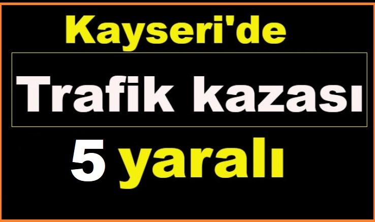 Kayseri'de otomobil ile tır çarpıştı 5 kişi yaralandı