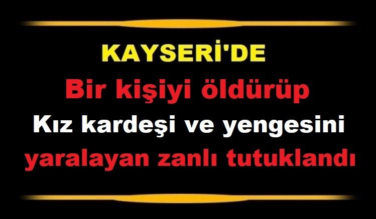 Kayseri'de tartıştığı bir kişiyi öldürüp kız kardeşi ve yengesini yaralayan zanlı tutuklandı