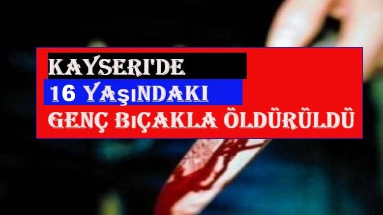 Kayseri' de Üvey annesinin eski kocası tarafından bıçaklanan genç öldü