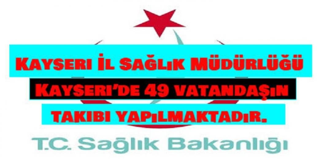 Kayseri İl Sağlık Müdürlüğü : Kayseri'de 49 vatandaşın takibi yapılmaktadır