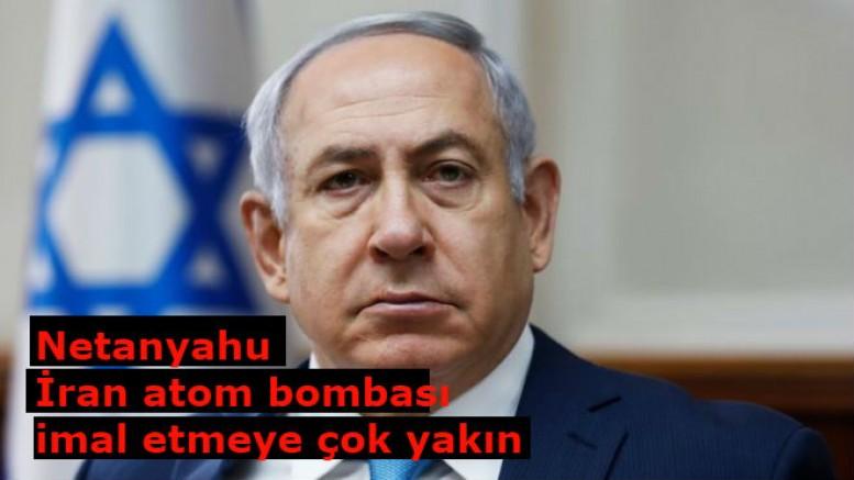 Netanyahu'dan İran atom bombası imal etmeye çok yakın