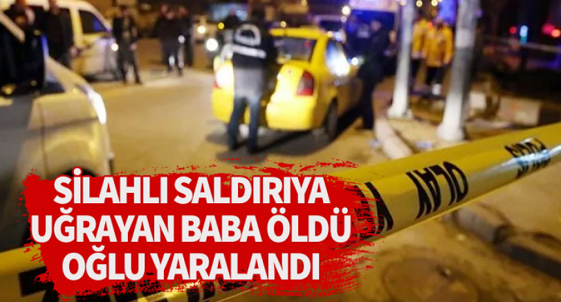 Silahlı saldırıya uğrayan baba öldü, oğlu yaralandı
