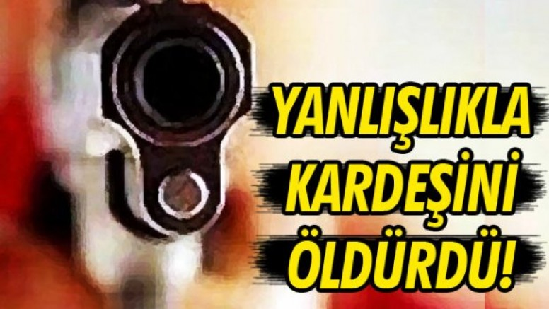 Sivas 'ta  yanlışlıkla kardeşini öldürdü