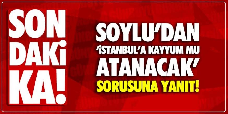 Soylu'dan, İstanbul'a kayyum mu atanacak sorusuna cevap