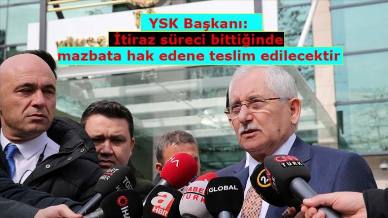 YSK Başkanı:İtiraz süreci bittiğinde mazbata hak edene teslim edilecektir